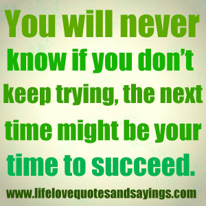 ... you don't keep trying, the next time might be your time to succeed