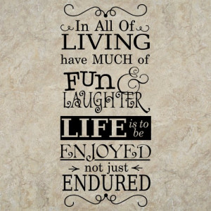 In All Of LIVING have MUCH of FUN... (Gordon B. Hinckley)