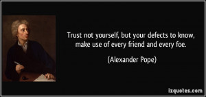 Trust not yourself, but your defects to know, make use of every friend ...