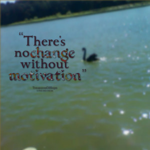 Quotes Picture: there's no change without motivation