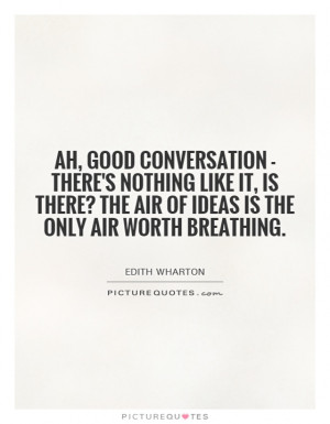 Ah, good conversation - there's nothing like it, is there? The air of ...