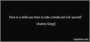 Once in a while you have to take a break and visit yourself. - Audrey ...