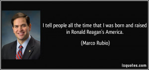 ... that I was born and raised in Ronald Reagan's America. - Marco Rubio