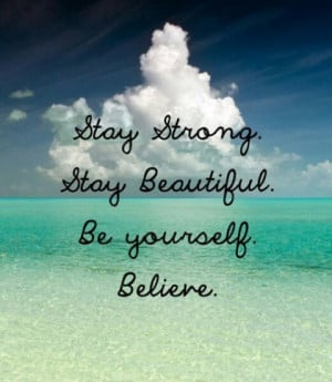 Stay strong. Stay Beautiful. Be yourself. Believe.