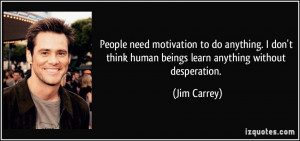 People need motivation to do anything. I don't think human beings ...