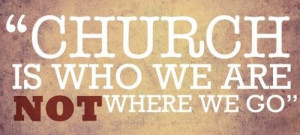 Fuelism #155: Fuelisms : Church is who we are, not where we go.
