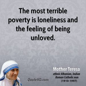 The most terrible poverty is loneliness and the feeling of being ...