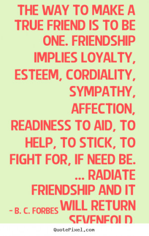 ... is to be one. friendship implies.. B. C. Forbes best friendship quote