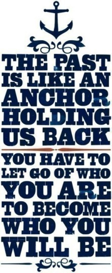 The past is like an anchor holding us back you have to let go of who ...