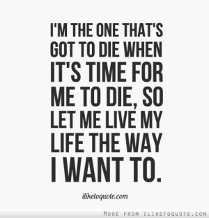 the one that's got to die when it's time for me to die, so let me ...