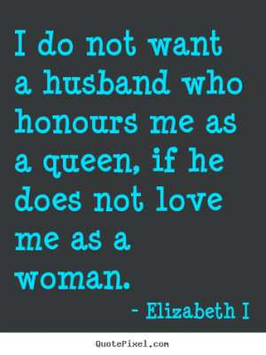 not want a husband who honours me as a queen, if he does not love me ...