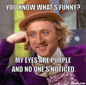 You know what's funny?, My eyes are purple and no one's noticed.