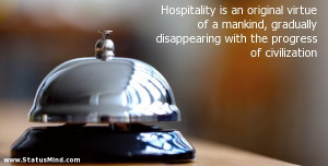 Hospitality is an original virtue of a mankind, gradually disappearing ...