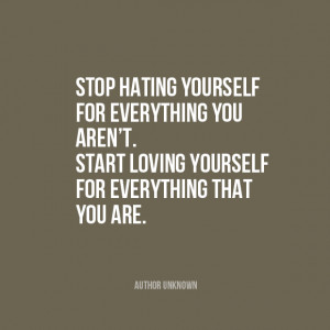 Stop hating yourself for everything you aren't. Start loving ...