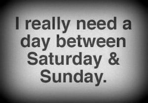 ... on saturday and sunday i really need a day between saturday and sunday
