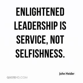 John Heider - Enlightened leadership is service, not selfishness.