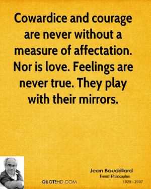 Cowardice and courage are never without a measure of affectation. Nor ...