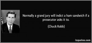 Normally a grand jury will indict a ham sandwich if a prosecutor asks ...