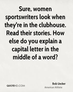 Bob Uecker - Sure, women sportswriters look when they're in the ...