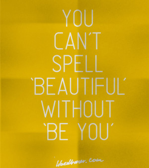 You can't spell 'beautiful' without 'be you'