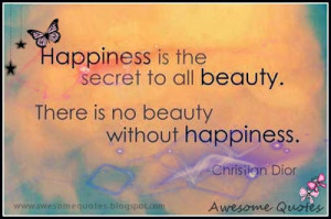 Happiness is the secret to all beauty. There is no beauty without ...