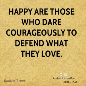 Happy are those who dare courageously to defend what they love.