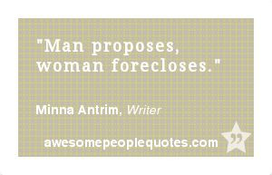 Man proposes, woman forecloses. – Minna Antrim, Writer #funny #quote
