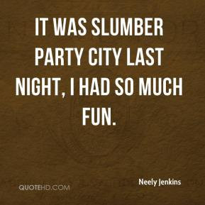 ... Jenkins - It was slumber party city last night, I had so much fun