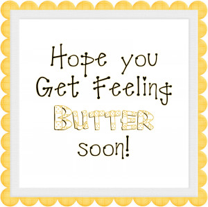Hope You Get Feeling Butter Soon.