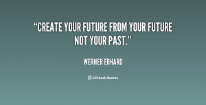 quote-Werner-Erhard-create-your-future-from-your-future-not-82967.png