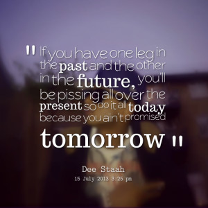 Quotes Picture: if you have one leg in the past and the other in the ...