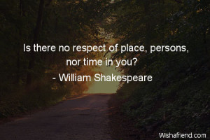 respect-Is there no respect of place, persons, nor time in you?