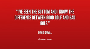 ve seen the bottom and I know the difference between good golf and