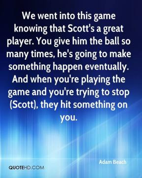 We went into this game knowing that Scott's a great player. You give ...
