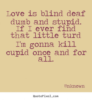 Deaf Quotes Sayings love is blind deaf dumb and