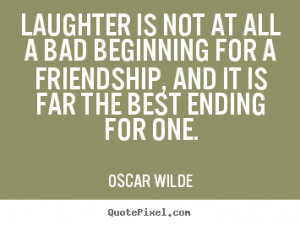 Sayings about friendship - Laughter is not at all a bad beginning ...