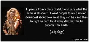operate from a place of delusion-that's what the Fame is all about ...