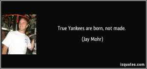 True Yankees are born, not made. - Jay Mohr