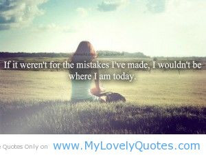 ... Mistake I've Made , I Wouldn't BE Where I Am Today - Mistake Quote