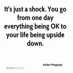 ... shock. You go from one day everything being OK to your life being