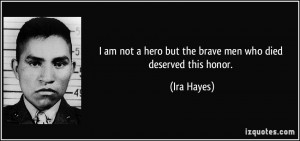 am not a hero but the brave men who died deserved this honor. - Ira ...