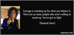 Courage is standing up for what you believe in. There are so many ...