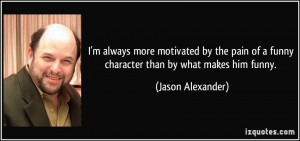 ... of a funny character than by what makes him funny. - Jason Alexander