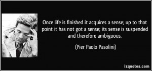 Once life is finished it acquires a sense; up to that point it has not ...