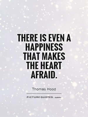 There is even a happiness that makes the heart afraid Picture Quote #1