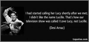 ... our television show was called I Love Lucy, not Lucille. - Desi Arnaz