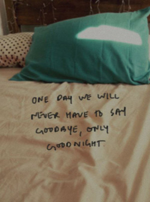 One day we will never have to say goodbye, only goodnight