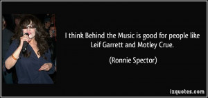 ... is good for people like Leif Garrett and Motley Crue. - Ronnie Spector