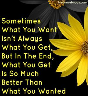 what you want isn't always what you get, But in the end, what you get ...
