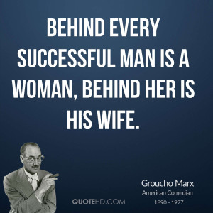 Behind every successful man is a woman, behind her is his wife.